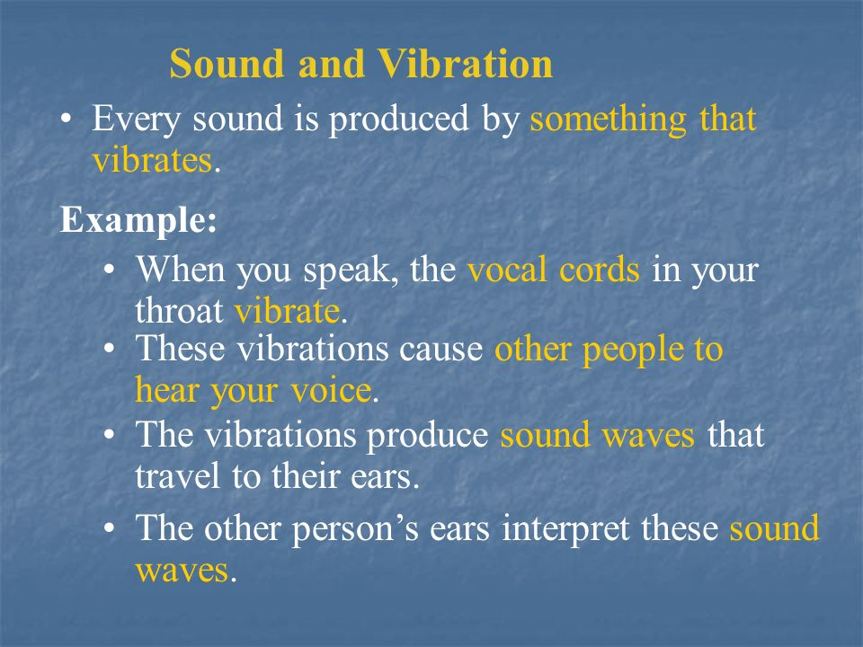 Sound and Vibration Every sound is produced by something that vibrates. Example: When you speak, the vocal cords in your throat vibrate.