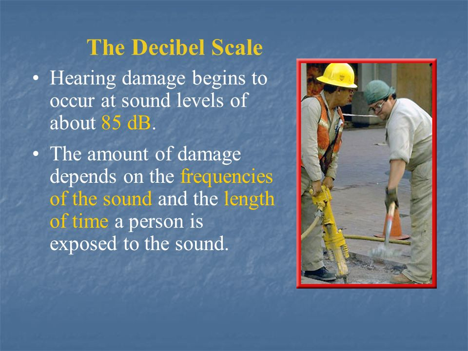 The Decibel Scale Hearing damage begins to occur at sound levels of about 85 dB.