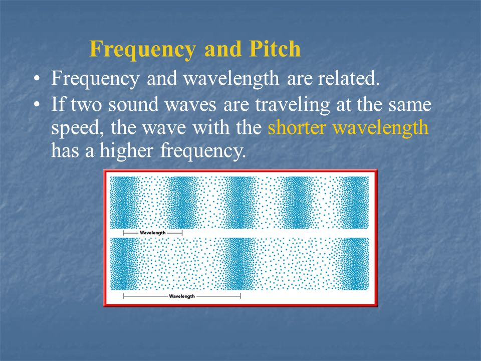 Frequency and Pitch Frequency and wavelength are related.