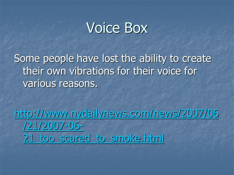 Voice Box Some people have lost the ability to create their own vibrations for their voice for various reasons.