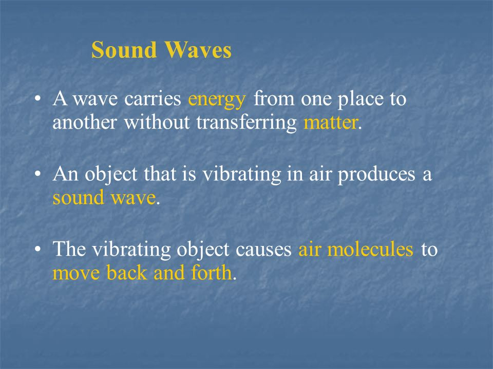 Sound Waves A wave carries energy from one place to another without transferring matter. An object that is vibrating in air produces a sound wave.