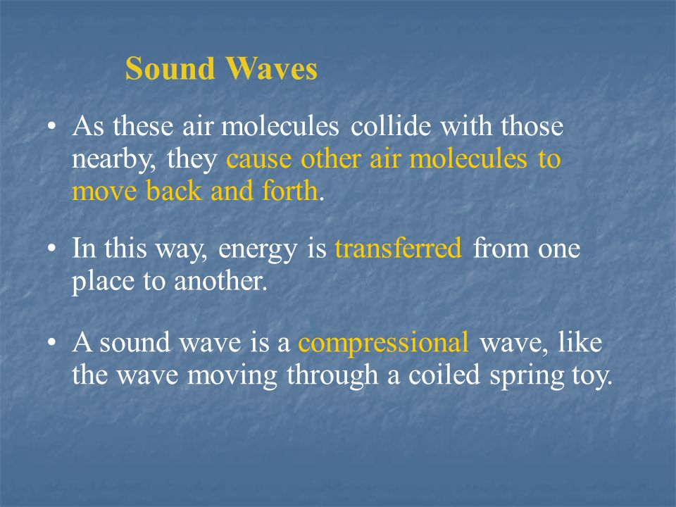 Sound Waves As these air molecules collide with those nearby, they cause other air molecules to move back and forth.