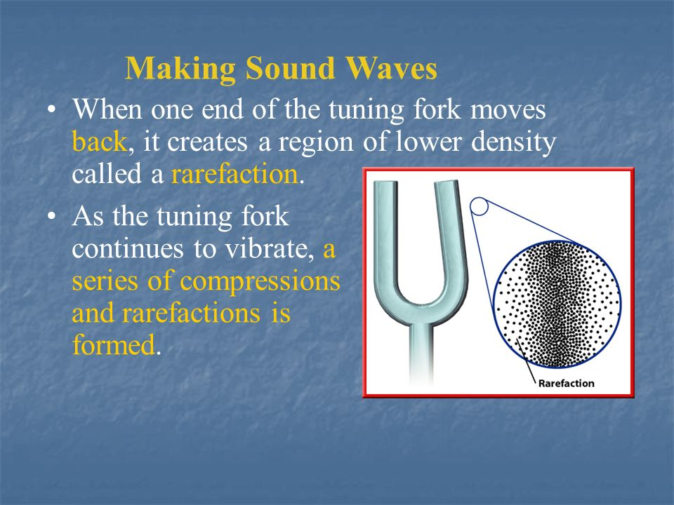 Making Sound Waves When one end of the tuning fork moves back, it creates a region of lower density called a rarefaction.