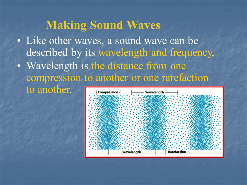Making Sound Waves Like other waves, a sound wave can be described by its wavelength and frequency.