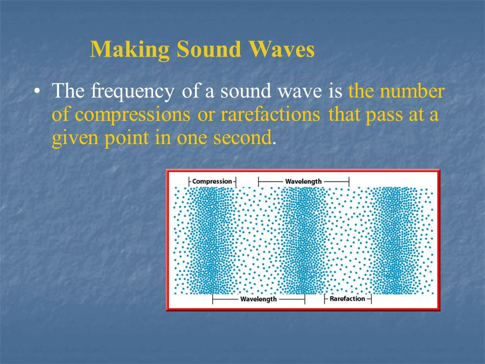 Making Sound Waves The frequency of a sound wave is the number of compressions or rarefactions that pass at a given point in one second.