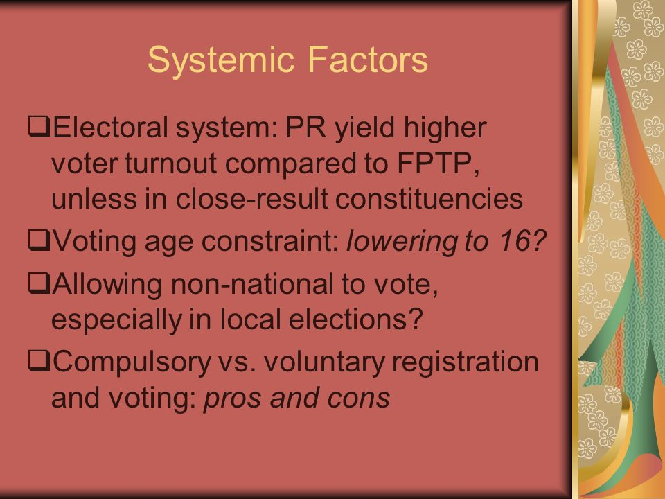 Systemic Factors Electoral system: PR yield higher voter turnout compared to FPTP, unless in close-result constituencies.