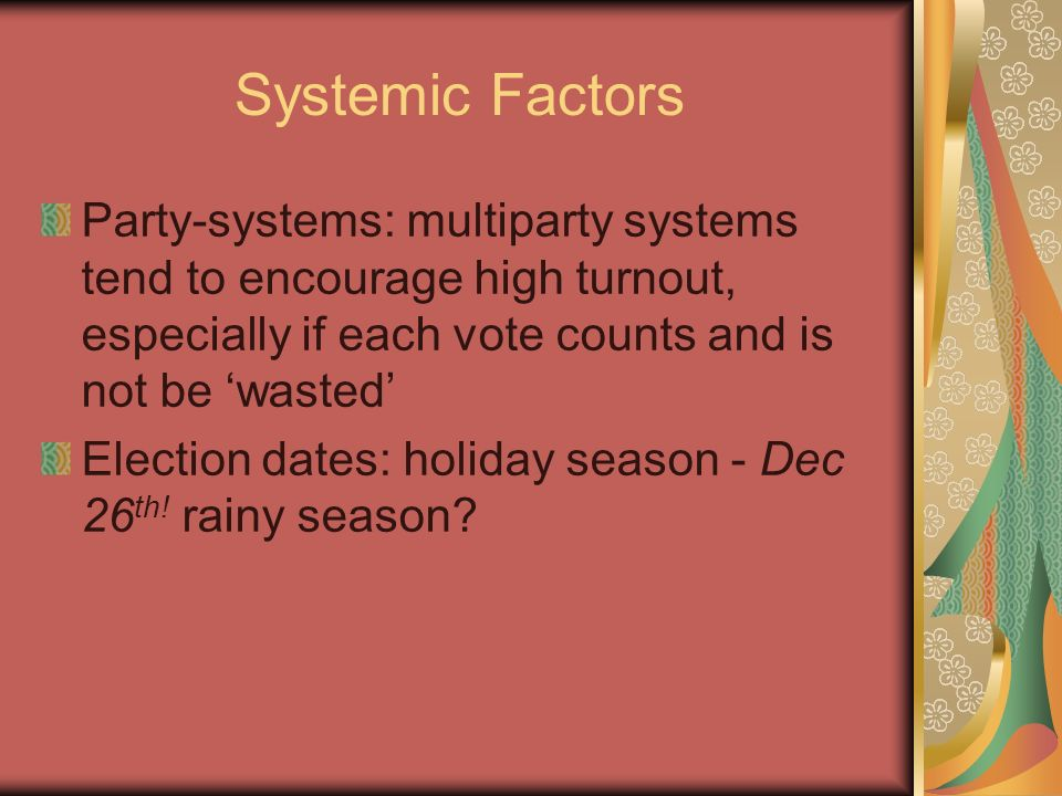 Systemic Factors Party-systems: multiparty systems tend to encourage high turnout, especially if each vote counts and is not be 'wasted'