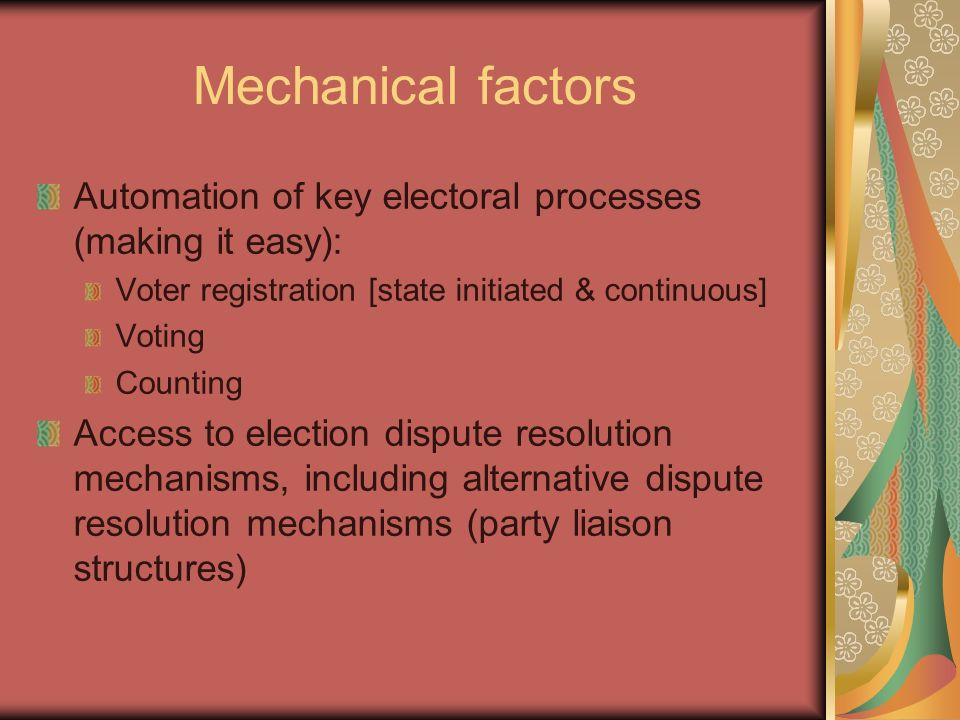 Mechanical factors Automation of key electoral processes (making it easy): Voter registration [state initiated & continuous]