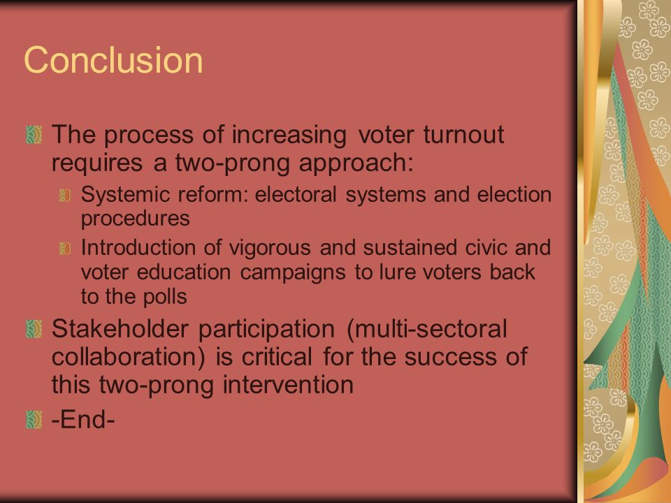 Conclusion The process of increasing voter turnout requires a two-prong approach: Systemic reform: electoral systems and election procedures.