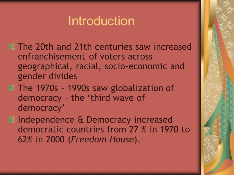 Introduction The 20th and 21th centuries saw increased enfranchisement of voters across geographical, racial, socio-economic and gender divides.