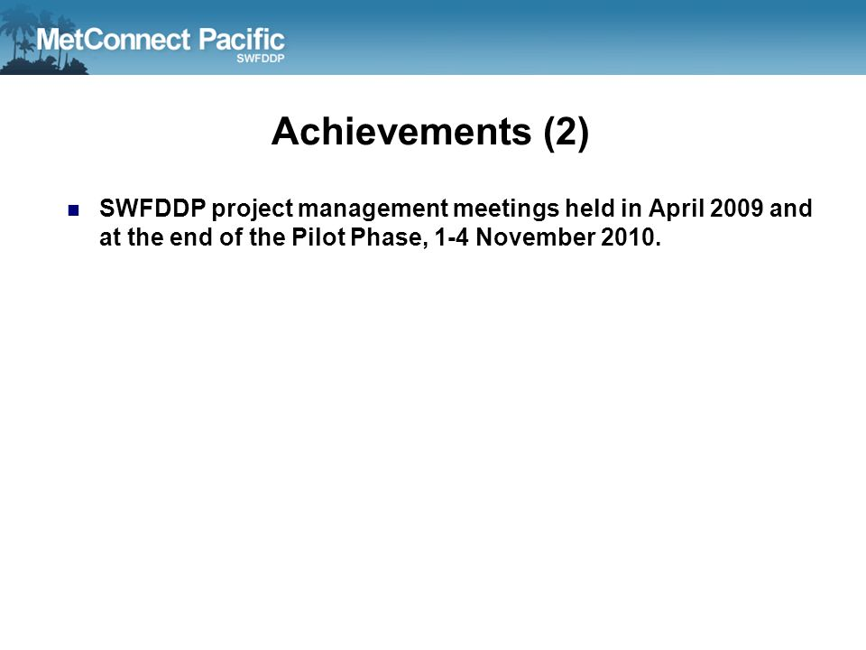 Achievements (2) SWFDDP project management meetings held in April 2009 and at the end of the Pilot Phase, 1-4 November 2010.