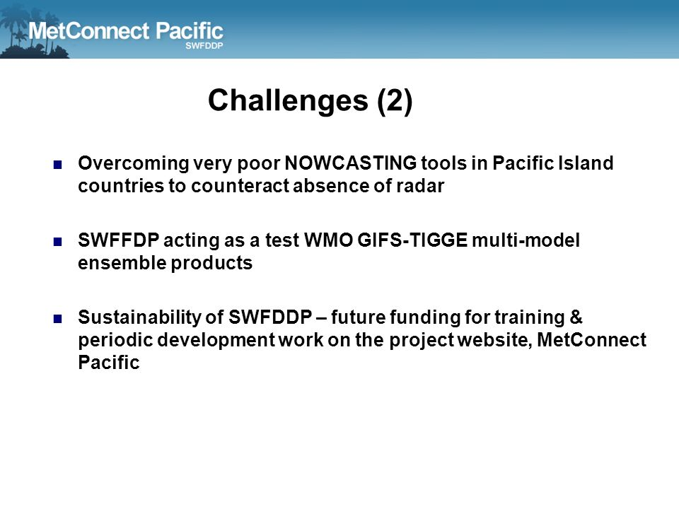 Challenges (2) Overcoming very poor NOWCASTING tools in Pacific Island countries to counteract absence of radar.