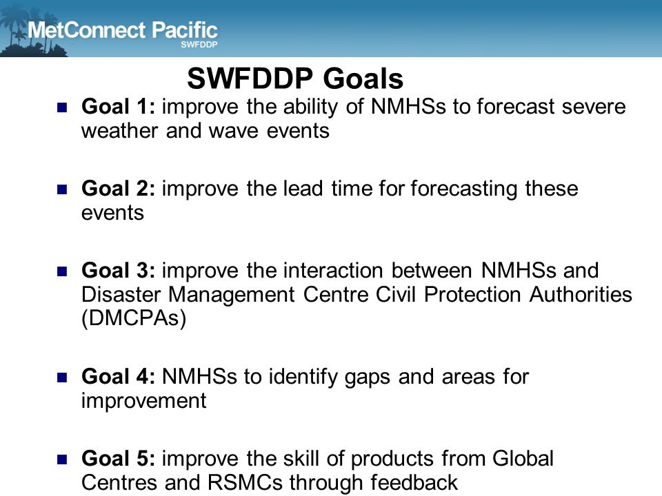 SWFDDP Goals Goal 1: improve the ability of NMHSs to forecast severe weather and wave events.