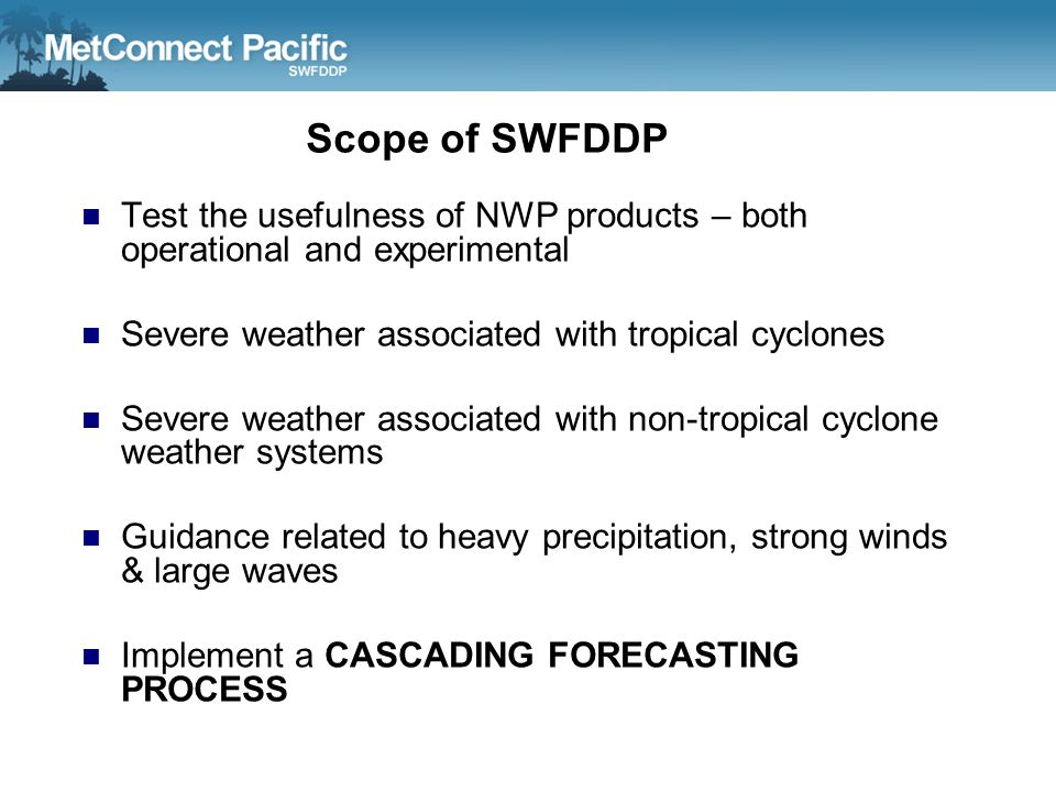 Scope of SWFDDP Test the usefulness of NWP products – both operational and experimental. Severe weather associated with tropical cyclones.