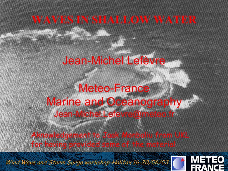 WAVES IN SHALLOW WATER Jean-Michel Lefèvre Meteo-France Marine and Oceanography Jean-Michel.Lefevre@meteo.fr
