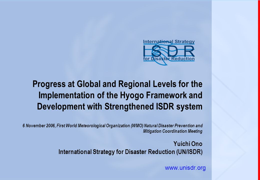 Progress at Global and Regional Levels for the Implementation of the Hyogo Framework and Development with Strengthened ISDR system 6 November 2006, First World Meteorological Organization (WMO) Natural Disaster Prevention and Mitigation Coordination Meeting Yuichi Ono International Strategy for Disaster Reduction (UN/ISDR)