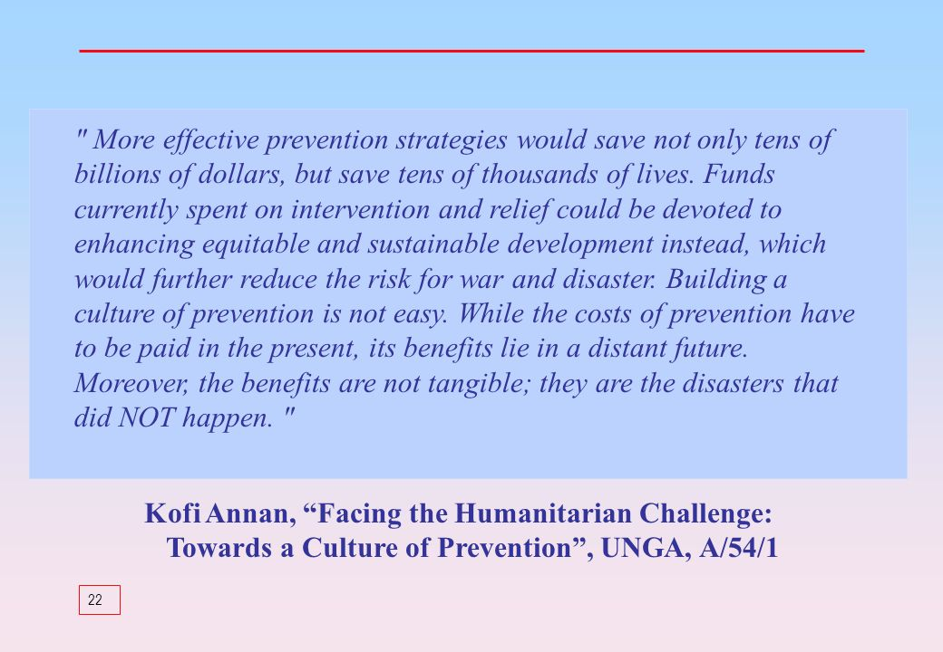 More effective prevention strategies would save not only tens of billions of dollars, but save tens of thousands of lives. Funds currently spent on intervention and relief could be devoted to enhancing equitable and sustainable development instead, which would further reduce the risk for war and disaster. Building a culture of prevention is not easy. While the costs of prevention have to be paid in the present, its benefits lie in a distant future. Moreover, the benefits are not tangible; they are the disasters that did NOT happen.