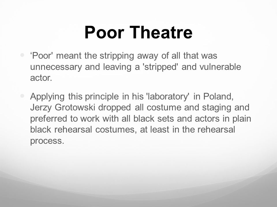 poor theater a grotowski view Grotowski coined the term 'poor theatre', defining a performance style that rid  itself of  let's see can the theatre exist without costumes and sets yes, it can.