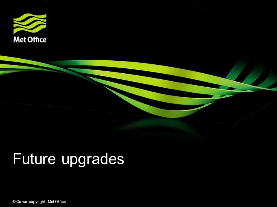 Future upgrades © Crown copyright Met Office