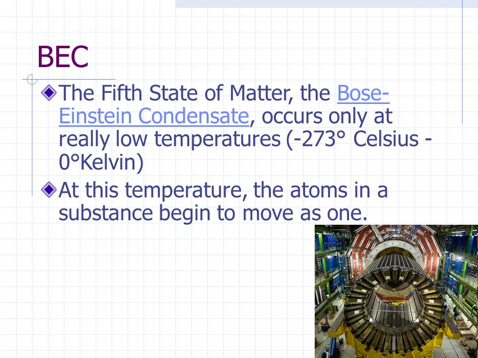 BEC The Fifth State of Matter, the Bose-Einstein Condensate, occurs only at really low temperatures (-273° Celsius - 0°Kelvin)