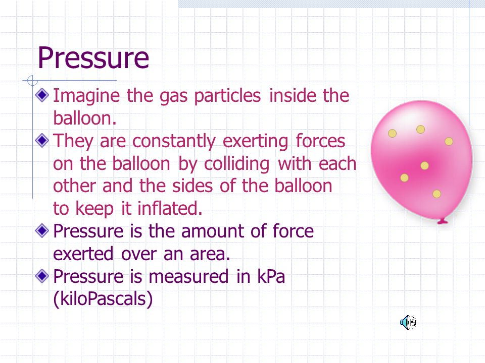 Pressure Imagine the gas particles inside the balloon.