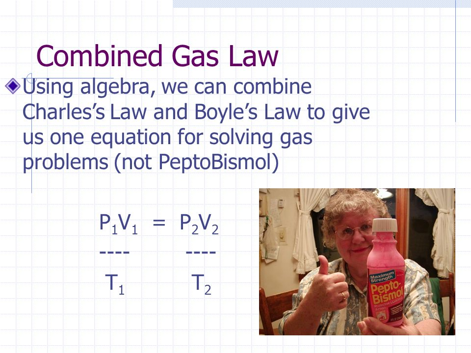Combined Gas Law Using algebra, we can combine Charles's Law and Boyle's Law to give us one equation for solving gas problems (not PeptoBismol)