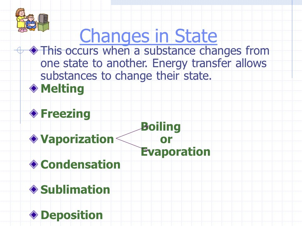 Changes in State This occurs when a substance changes from one state to another. Energy transfer allows substances to change their state.