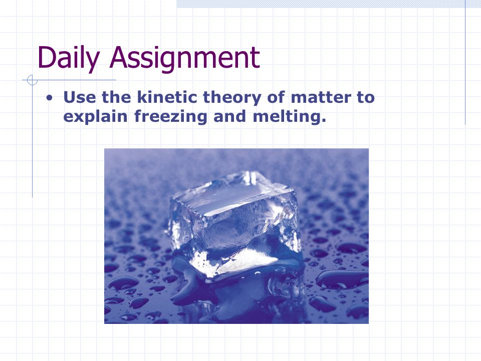 Daily Assignment Use the kinetic theory of matter to explain freezing and melting.