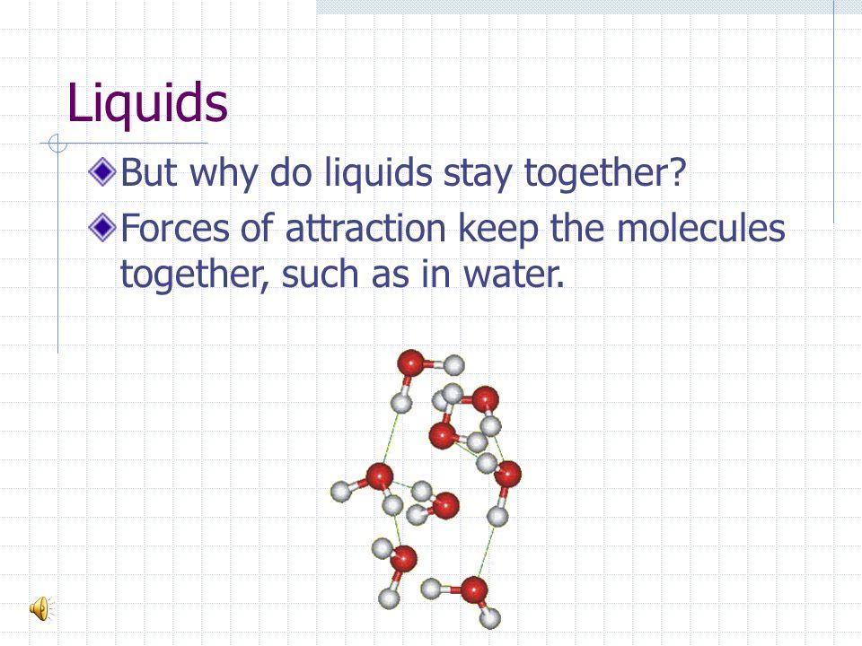 Liquids But why do liquids stay together