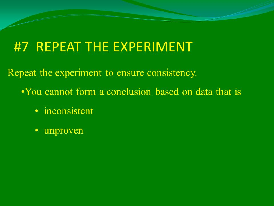 #7 REPEAT THE EXPERIMENT