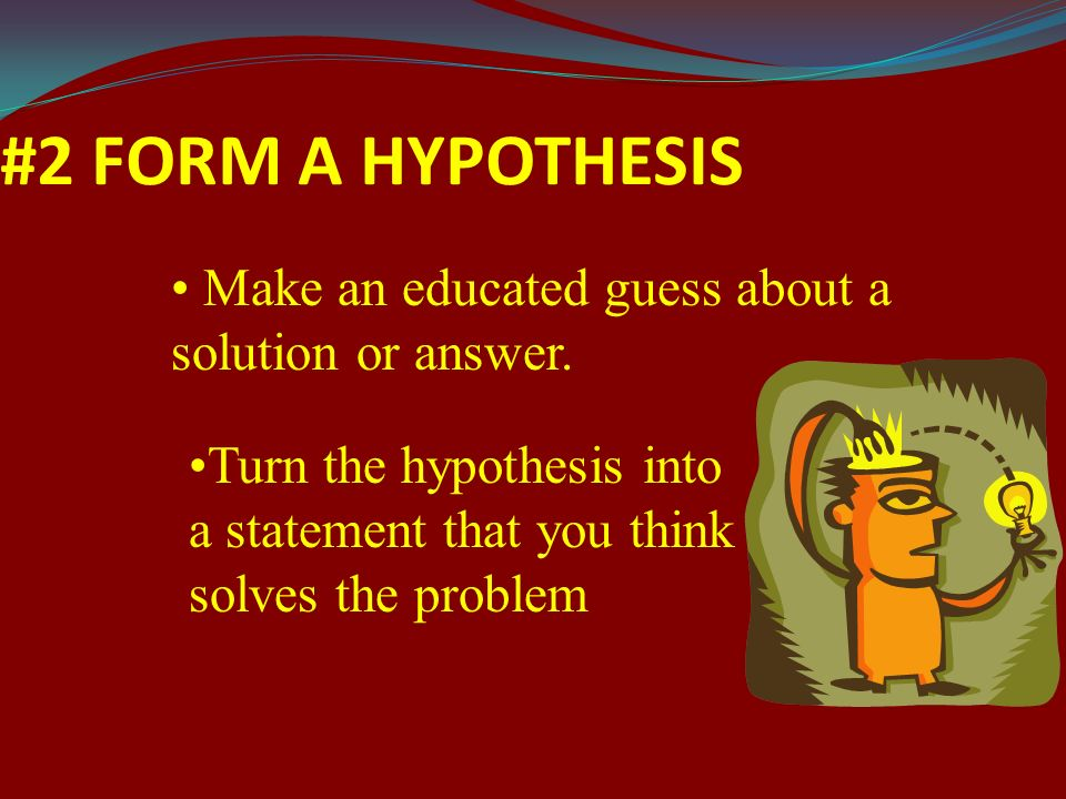 #2 FORM A HYPOTHESIS Make an educated guess about a solution or answer.