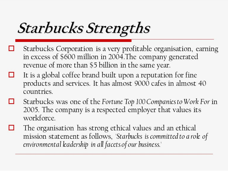 starbucks coffee strengths and weaknesses The company's strengths are that it is a market leader in the coffee industry, it has 16,859 stores by the end of the year 2010 and continues to grow (starbucks corporation, 2010) a second strength is the expansion rate they have of opening stores internationally and domestically the only fault.