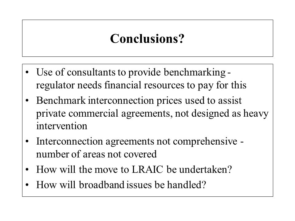 Conclusions Use of consultants to provide benchmarking - regulator needs financial resources to pay for this.