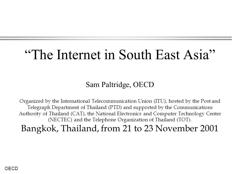 The Internet in South East Asia Sam Paltridge, OECD Organized by the International Telecommunication Union (ITU), hosted by the Post and Telegraph Department of Thailand (PTD) and supported by the Communications Authority of Thailand (CAT), the National Electronics and Computer Technology Center (NECTEC) and the Telephone Organization of Thailand (TOT).