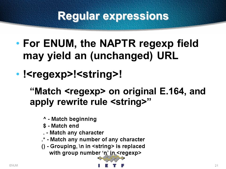 Regular expressions For ENUM, the NAPTR regexp field may yield an (unchanged) URL. !<regexp>!<string>!