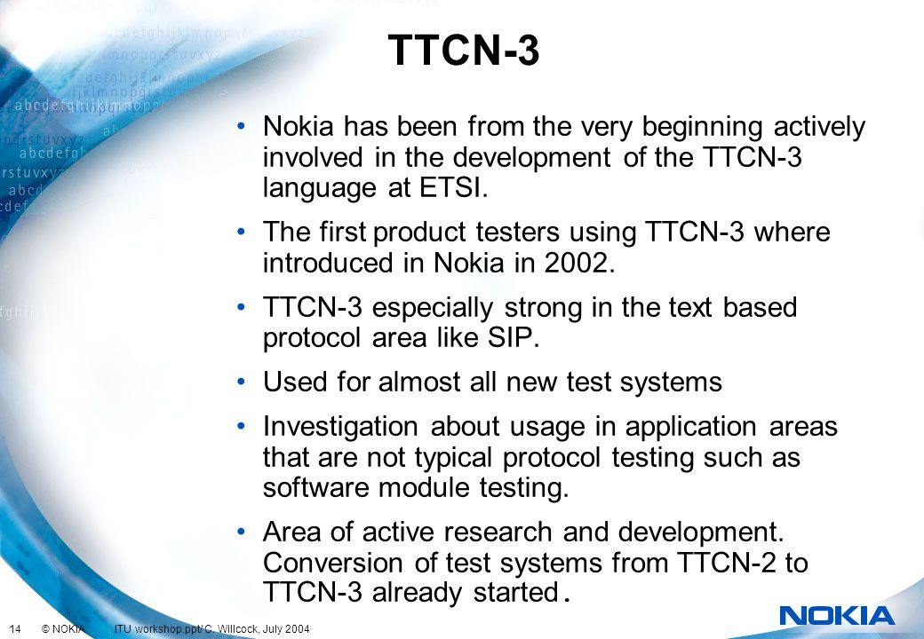 TTCN-3 Nokia has been from the very beginning actively involved in the development of the TTCN-3 language at ETSI.
