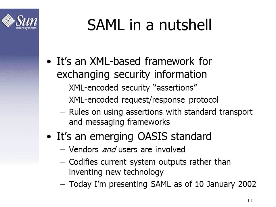 SAML in a nutshell It's an XML-based framework for exchanging security information. XML-encoded security assertions