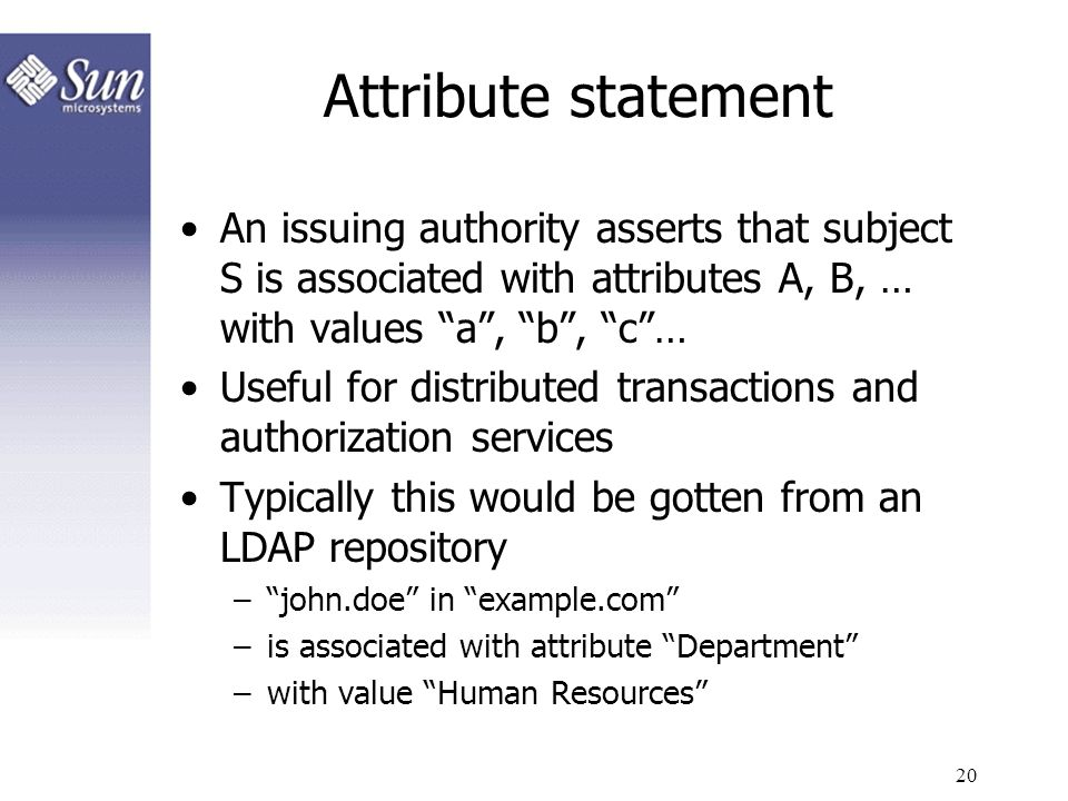 Attribute statement An issuing authority asserts that subject S is associated with attributes A, B, … with values a , b , c …