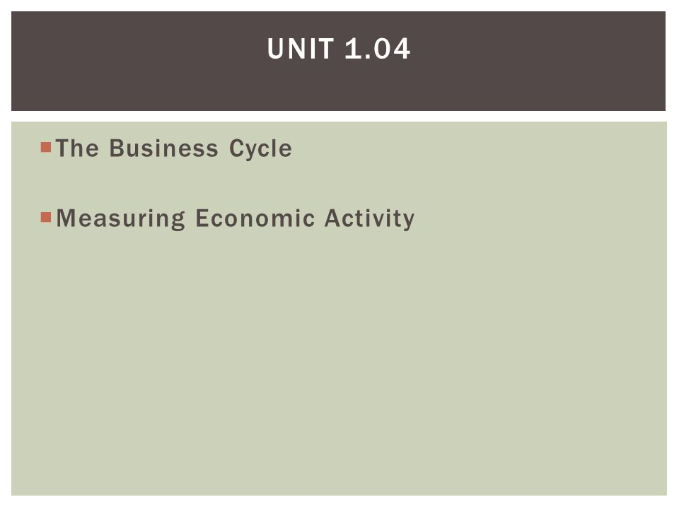 Unit 1.04 The Business Cycle Measuring Economic Activity