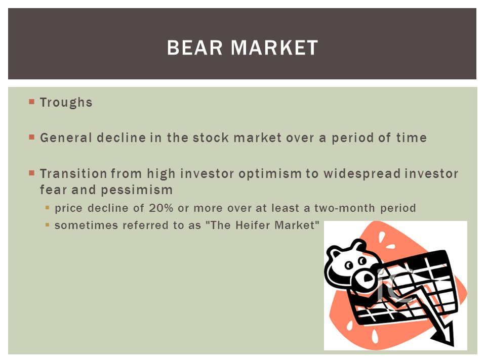 Bear market Troughs. General decline in the stock market over a period of time.