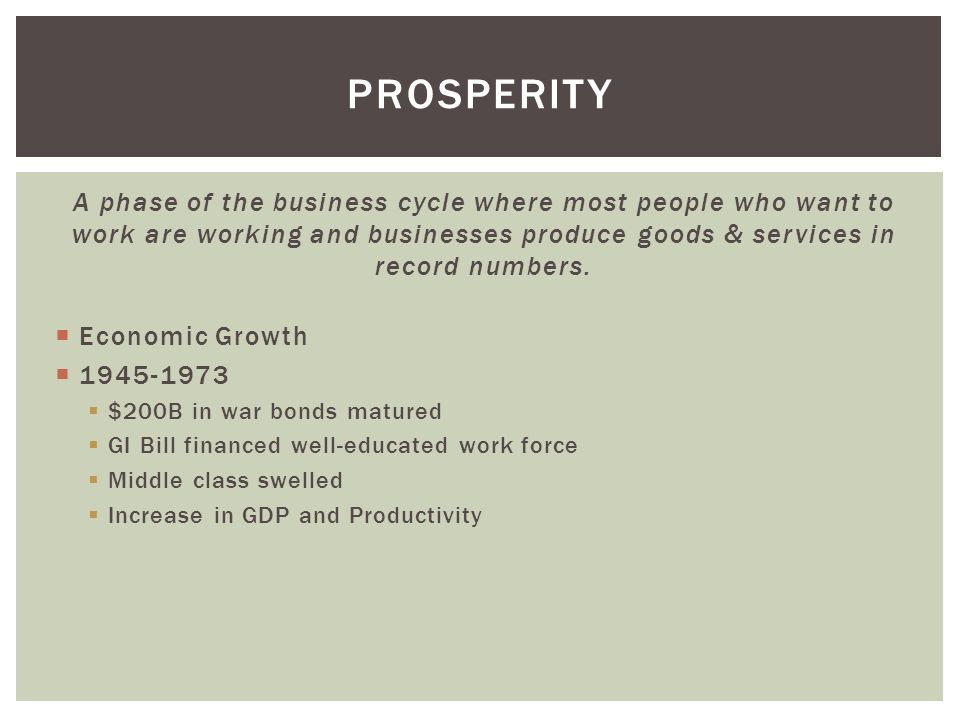 prosperity A phase of the business cycle where most people who want to work are working and businesses produce goods & services in record numbers.