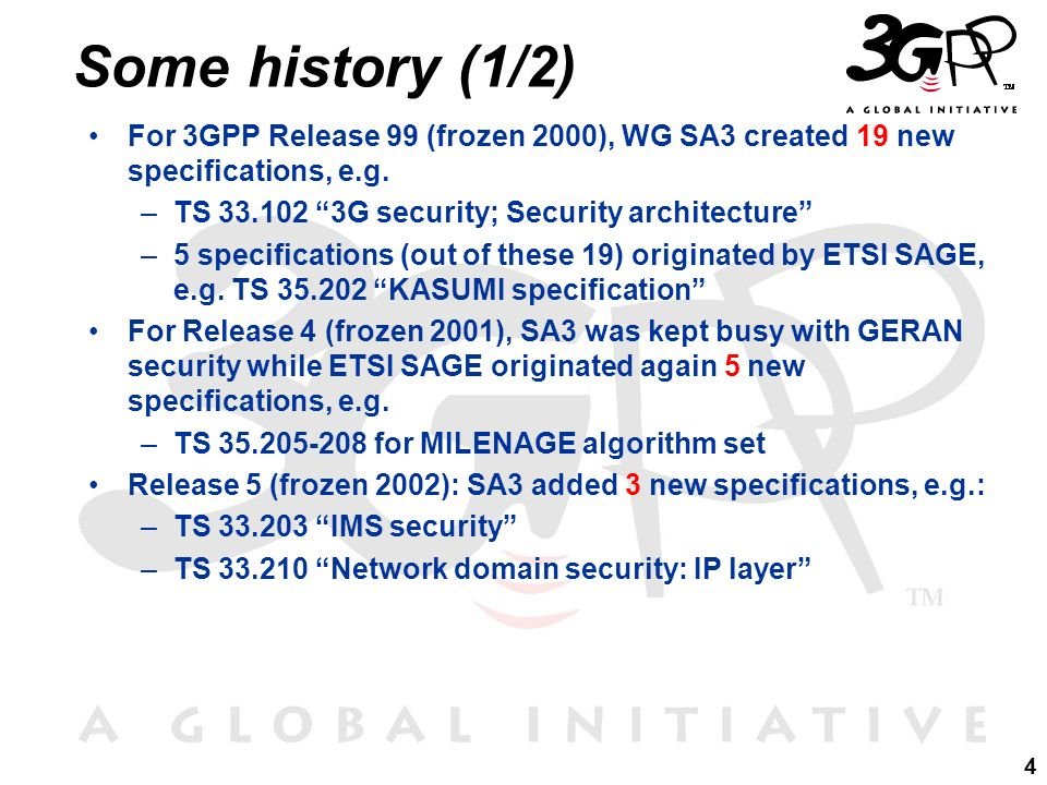 Some history (1/2) For 3GPP Release 99 (frozen 2000), WG SA3 created 19 new specifications, e.g. TS 33.102 3G security; Security architecture