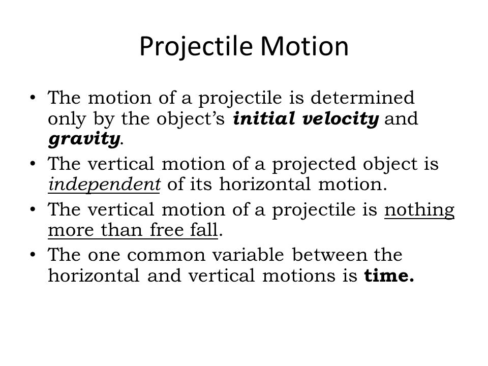 Projectile Motion The motion of a projectile is determined only by the object's initial velocity and gravity.