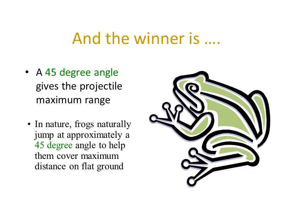 And the winner is …. A 45 degree angle gives the projectile maximum range.