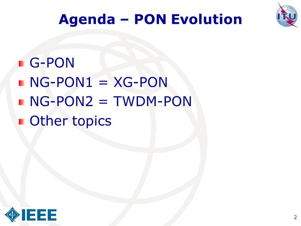 Agenda – PON Evolution G-PON NG-PON1 = XG-PON NG-PON2 = TWDM-PON Other topics