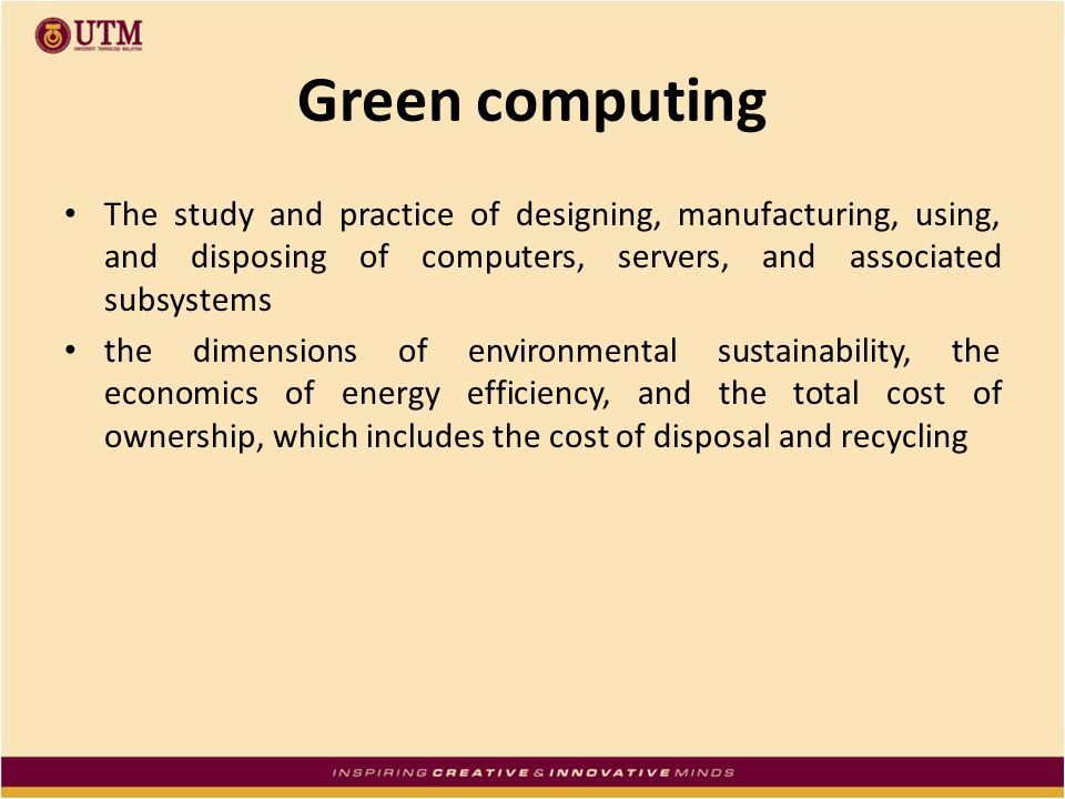 Green computing The study and practice of designing, manufacturing, using, and disposing of computers, servers, and associated subsystems.