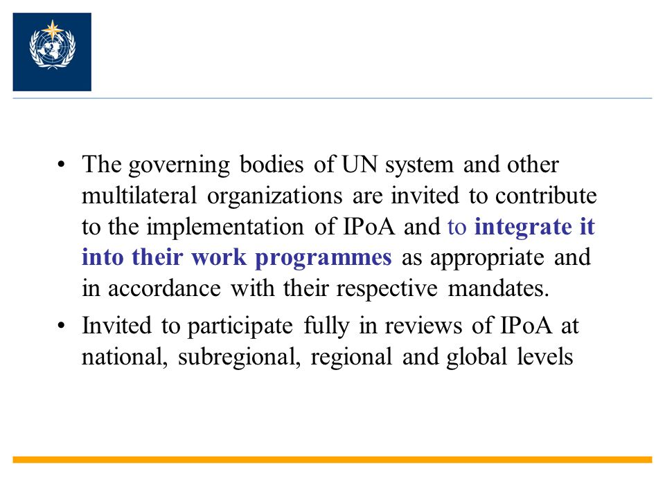 The governing bodies of UN system and other multilateral organizations are invited to contribute to the implementation of IPoA and to integrate it into their work programmes as appropriate and in accordance with their respective mandates.