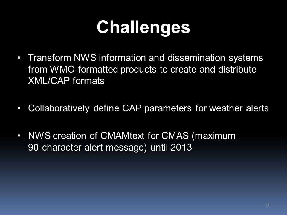 Challenges Transform NWS information and dissemination systems from WMO-formatted products to create and distribute XML/CAP formats.