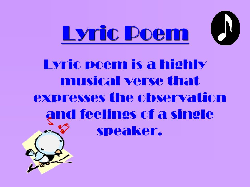 Lyric Poem Lyric poem is a highly musical verse that expresses the observation and feelings of a single speaker.