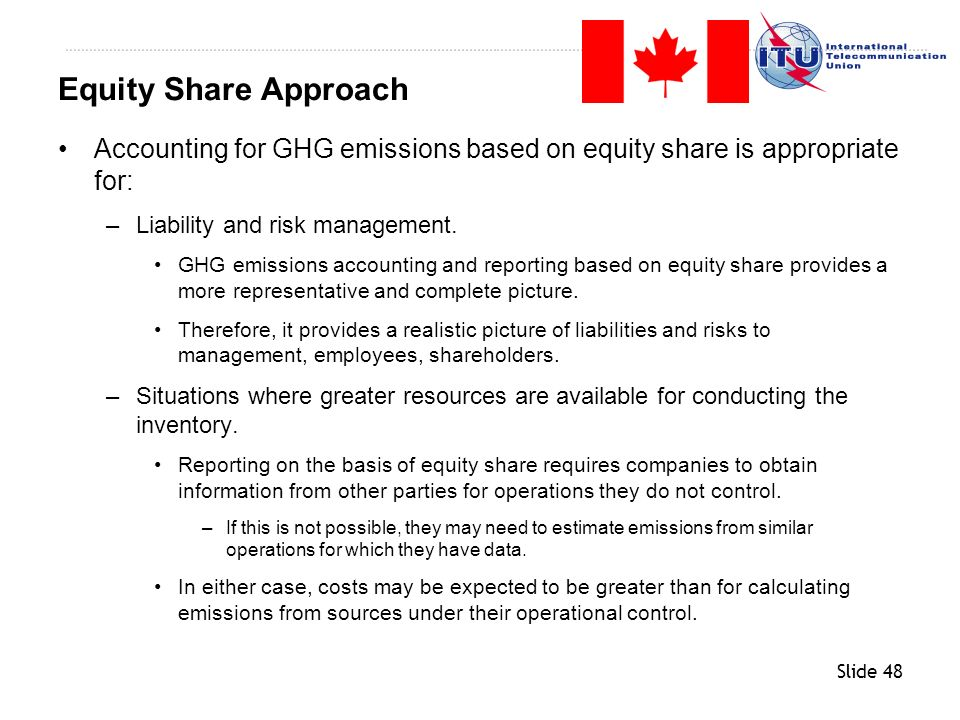 Equity Share Approach Accounting for GHG emissions based on equity share is appropriate for: Liability and risk management.